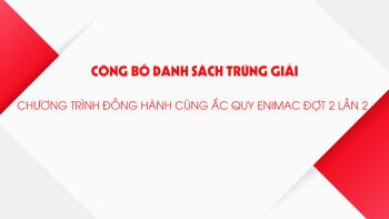 """Danh sách trúng giải chương trình """"Đồng hành cùng Ắc quy Enimac"""" đợt 2"""
